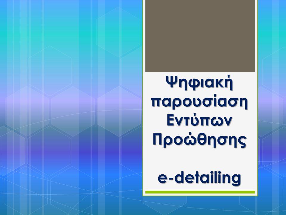 ΟΡΙΣΜΟΣ e-detailing Παρουσίαση ψηφιακών εντύπων προώθησης με ηλεκτρονικά μέσα (π.χ μέσω Web, CD, Video, Webcasts, tablet PCs, Smartphones) σε επαγγελματίες υγείας στα πλαίσια προώθησης και ενημέρωσης τους