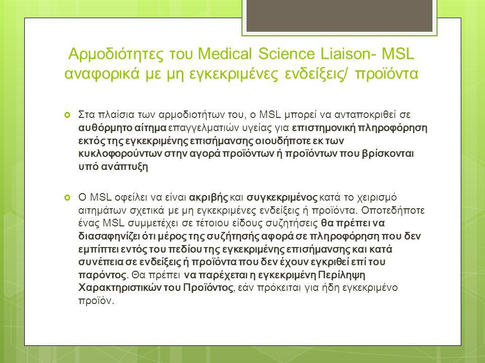  Στα πλαίσια των αρμοδιοτήτων του, ο MSL μπορεί να ανταποκριθεί σε αυθόρμητο αίτημα επαγγελματιών υγείας για επιστημονική πληροφόρηση εκτός της εγκεκριμένης επισήμανσης οιουδήποτε εκ των κυκλοφορούντων στην αγορά προϊόντων ή προϊόντων που βρίσκονται υπό ανάπτυξη  Ο MSL οφείλει να είναι ακριβής και συγκεκριμένος κατά το χειρισμό αιτημάτων σχετικά με μη εγκεκριμένες ενδείξεις ή προϊόντα.