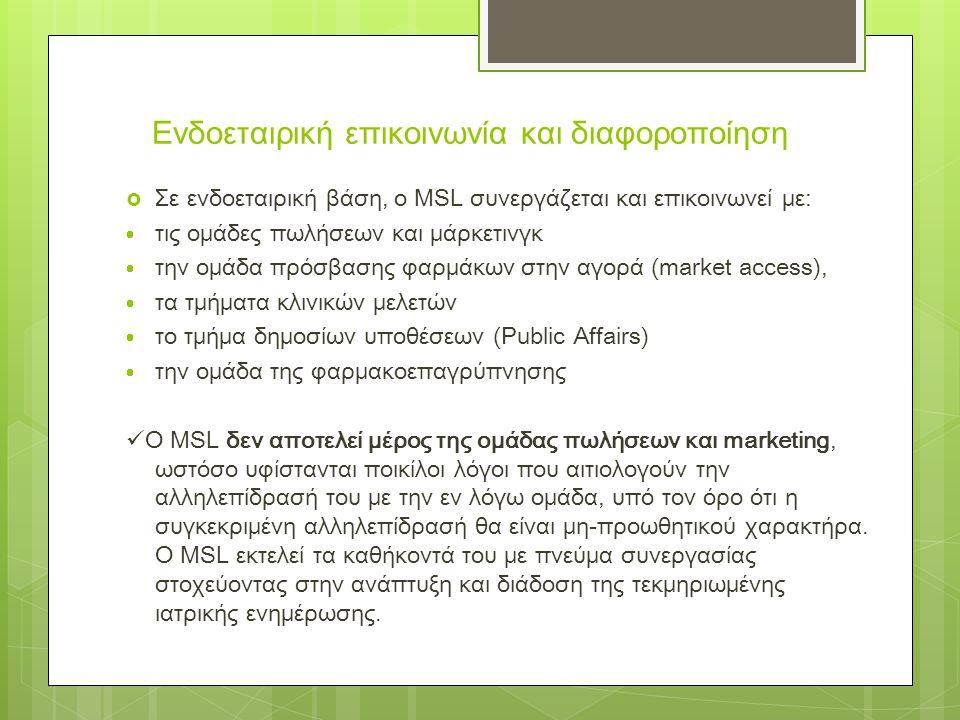 Ενδοεταιρική επικοινωνία και διαφοροποίηση  Σε ενδοεταιρική βάση, ο MSL συνεργάζεται και επικοινωνεί με:  τις ομάδες πωλήσεων και μάρκετινγκ  την ομάδα πρόσβασης φαρμάκων στην αγορά (market access),  τα τμήματα κλινικών μελετών  το τμήμα δημοσίων υποθέσεων (Public Affairs)  την ομάδα της φαρμακοεπαγρύπνησης  Ο MSL δεν αποτελεί μέρος της ομάδας πωλήσεων και marketing, ωστόσο υφίστανται ποικίλοι λόγοι που αιτιολογούν την αλληλεπίδρασή του με την εν λόγω ομάδα, υπό τον όρο ότι η συγκεκριμένη αλληλεπίδρασή θα είναι μη-προωθητικού χαρακτήρα.