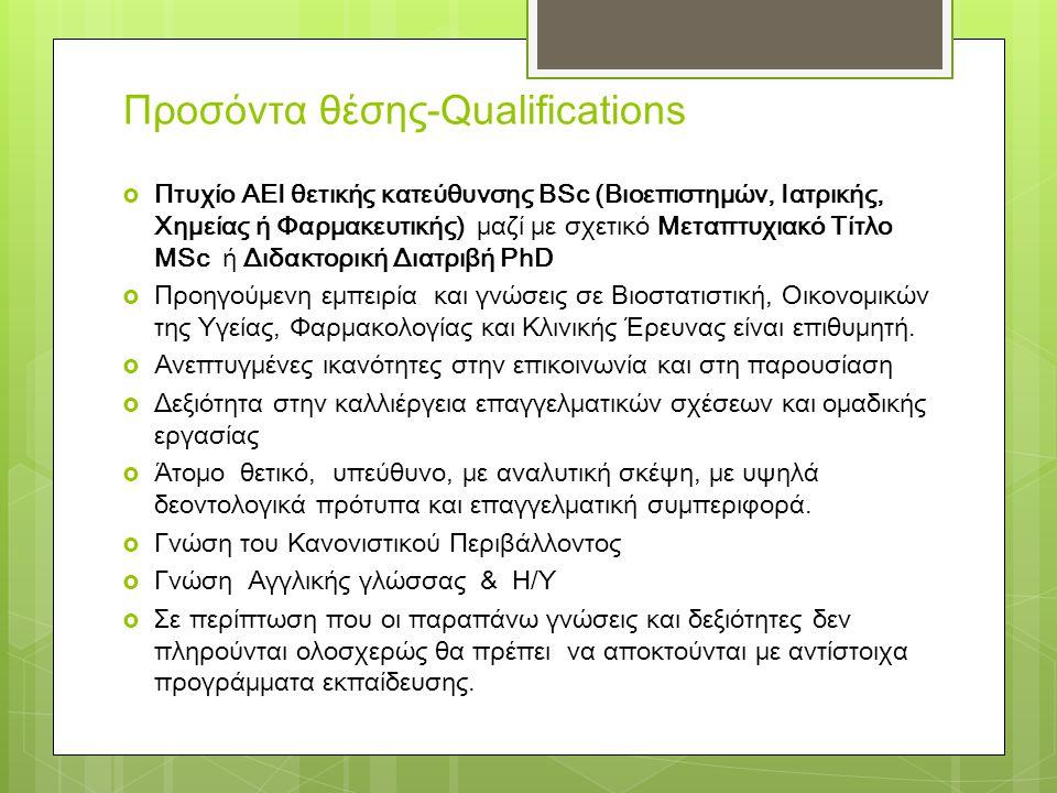 Προσόντα θέσης-Qualifications  Πτυχίο ΑΕΙ θετικής κατεύθυνσης BSc (Βιοεπιστημών, Ιατρικής, Χημείας ή Φαρμακευτικής) μαζί με σχετικό Μεταπτυχιακό Τίτλο MSc ή Διδακτορική Διατριβή PhD  Προηγούμενη εμπειρία και γνώσεις σε Βιοστατιστική, Οικονομικών της Υγείας, Φαρμακολογίας και Κλινικής Έρευνας είναι επιθυμητή.