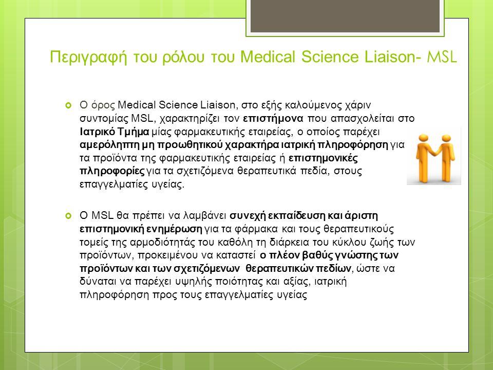 Περιγραφή του ρόλου του Medical Science Liaison- MSL  Ο όρος Medical Science Liaison, στο εξής καλούμενος χάριν συντομίας MSL, χαρακτηρίζει τον επιστήμονα που απασχολείται στο Ιατρικό Τμήμα μίας φαρμακευτικής εταιρείας, ο οποίος παρέχει αμερόληπτη μη προωθητικού χαρακτήρα ιατρική πληροφόρηση για τα προϊόντα της φαρμακευτικής εταιρείας ή επιστημονικές πληροφορίες για τα σχετιζόμενα θεραπευτικά πεδία, στους επαγγελματίες υγείας.