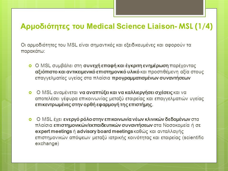 Αρμοδιότητες του Medical Science Liaison- MSL (1/4) Οι αρμοδιότητες του MSL είναι σημαντικές και εξειδικευμένες και αφορούν τα παρακάτω:  O ΜSL συμβάλει στη συνεχή επαφή και έγκριτη ενημέρωση παρέχοντας αξιόπιστο και αντικειμενικό επιστημονικό υλικό και προστιθέμενη αξία στους επαγγελματίες υγείας στα πλαίσια προγραμματισμένων συναντήσεων  Ο MSL αναμένεται να αναπτύξει και να καλλιεργήσει σχέσεις και να αποτελέσει γέφυρα επικοινωνίας μεταξύ εταιρείας και επαγγελματιών υγείας επικεντρωμένες στην ορθή εφαρμογή της επιστήμης.