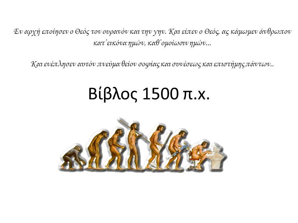 Βίβλος 1500 π.x. Εν αρχή εποίησεν ο Θεός τον ουρανόν και την γην. Και είπεν ο Θεός, ας κάμωμεν άνθρωπον κατ'εικόνα ημών, καθ'ομοίωσιν ημών... Και ενέπ