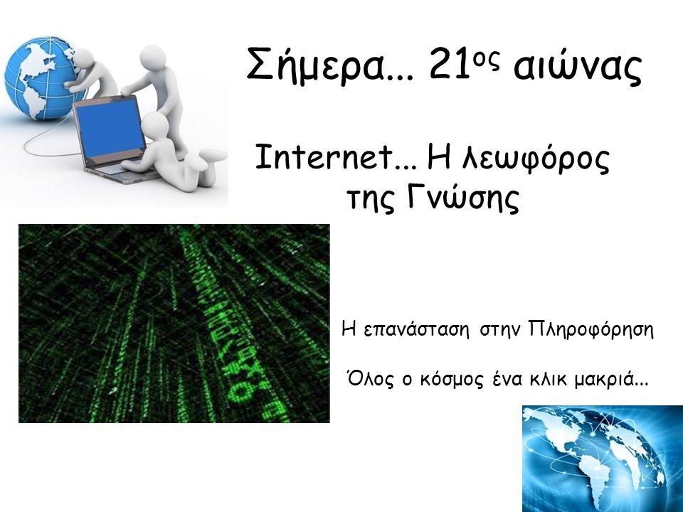 Internet... Η λεωφόρος της Γνώσης Η επανάσταση στην Πληροφόρηση Όλος ο κόσμος ένα κλικ μακριά... Σήμερα... 21 ος αιώνας