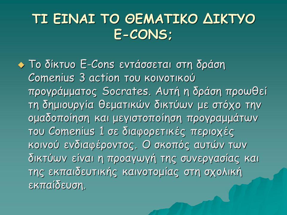 ΤΙ ΕΙΝΑΙ ΤΟ ΘΕΜΑΤΙΚΟ ΔΙΚΤΥΟ E-CONS;  Το δίκτυο E-Cons εντάσσεται στη δράση Comenius 3 action του κοινοτικού προγράμματος Socrates. Αυτή η δράση προωθ