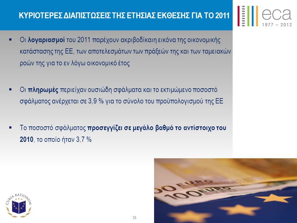 ΚΥΡΙΟΤΕΡΕΣ ΔΙΑΠΙΣΤΩΣΕΙΣ ΤΗΣ ΕΤΗΣΙΑΣ ΕΚΘΕΣΗΣ ΓΙΑ ΤΟ 2011  Οι λογαριασμοί του 2011 παρέχουν ακριβοδίκαιη εικόνα της οικονομικής κατάστασης της ΕΕ, των αποτελεσμάτων των πράξεών της και των ταμειακών ροών της για το εν λόγω οικονομικό έτος  Οι πληρωμές περιείχαν ουσιώδη σφάλματα και το εκτιμώμενο ποσοστό σφάλματος ανέρχεται σε 3,9 % για το σύνολο του προϋπολογισμού της ΕΕ  Το ποσοστό σφάλματος προσεγγίζει σε μεγάλο βαθμό το αντίστοιχο του 2010, το οποίο ήταν 3,7 % 35
