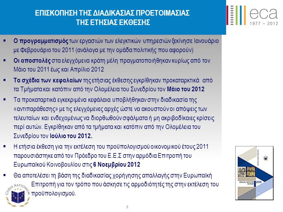 ΕΠΙΣΚΟΠΗΣΗ ΤΗΣ ΔΙΑΔΙΚΑΣΙΑΣ ΠΡΟΕΤΟΙΜΑΣΙΑΣ ΤΗΣ ΕΤΗΣΙΑΣ ΕΚΘΕΣΗΣ  Ο προγραμματισμός των εργασιών των ελεγκτικών υπηρεσιών ξεκίνησε Ιανουάριο με Φεβρουάριο του 2011 (ανάλογα με την ομάδα πολιτικής που αφορούν)  Οι αποστολές στα ελεγχόμενα κράτη μέλη πραγματοποιήθηκαν κυρίως από τον Μάιο του 2011 έως και Απρίλιο 2012  Τα σχέδια των κεφαλαίων της ετήσιας έκθεσης εγκρίθηκαν προκαταρκτικά από τα Τμήματα και κατόπιν από την Ολομέλεια του Συνεδρίου τον Μάιο του 2012  Τα προκαταρτικά εγκεκριμένα κεφάλαια υποβλήθηκαν στην διαδικασία της «αντιπαράθεσης» με τις ελεγχόμενες αρχές ώστε να ακουστούν οι απόψεις των τελευταίων και ενδεχομένως να διορθωθούν σφάλματα ή μη ακριβοδίκαιες κρίσεις περί αυτών.