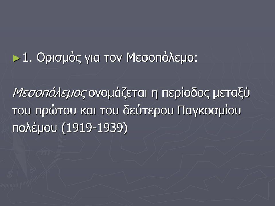 ► 1. Ορισμός για τον Μεσοπόλεμο: Μεσοπόλεμος ονομάζεται η περίοδος μεταξύ του πρώτου και του δεύτερου Παγκοσμίου πολέμου (1919-1939)