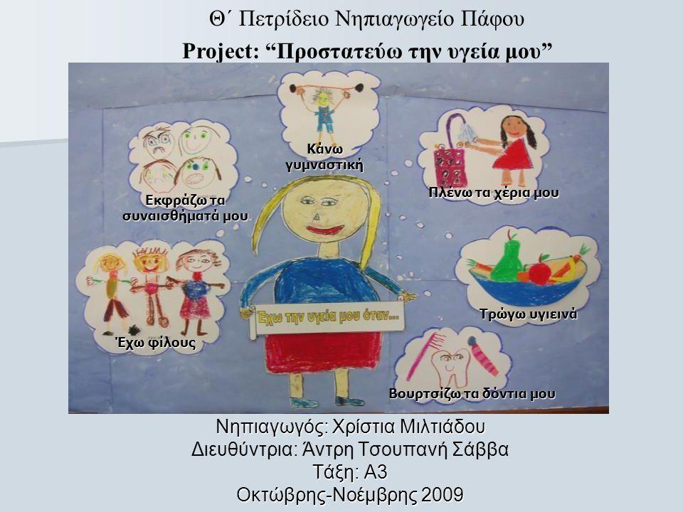 Νηπιαγωγός: Χρίστια Μιλτιάδου Διευθύντρια: Άντρη Τσουπανή Σάββα Τάξη: Α3 Οκτώβρης-Νοέμβρης 2009 Θ΄ Πετρίδειο Νηπιαγωγείο Πάφου Project: Προστατεύω την υγεία μου Εκφράζω τα συναισθήματά μου Κάνω γυμναστική Πλένω τα χέρια μου Τρώγω υγιεινά Έχω φίλους Βουρτσίζω τα δόντια μου