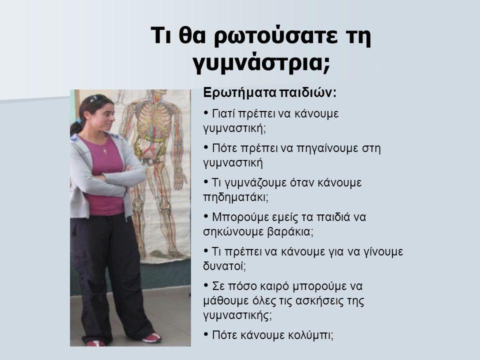 Τι θα ρωτούσατε τη γυμνάστρια; Ερωτήματα παιδιών: • Γιατί πρέπει να κάνουμε γυμναστική; • Πότε πρέπει να πηγαίνουμε στη γυμναστική • Τι γυμνάζουμε όταν κάνουμε πηδηματάκι; • Μπορούμε εμείς τα παιδιά να σηκώνουμε βαράκια; • Τι πρέπει να κάνουμε για να γίνουμε δυνατοί; • Σε πόσο καιρό μπορούμε να μάθουμε όλες τις ασκήσεις της γυμναστικής; • Πότε κάνουμε κολύμπι;