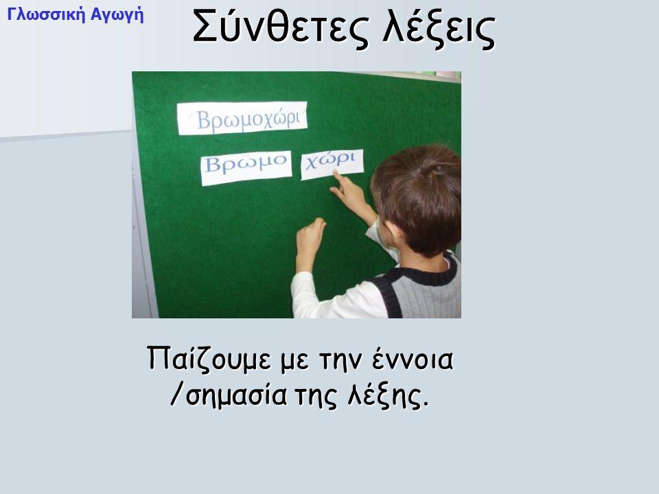 Σύνθετες λέξεις Παίζουμε με την έννοια /σημασία της λέξης. Γλωσσική Αγωγή