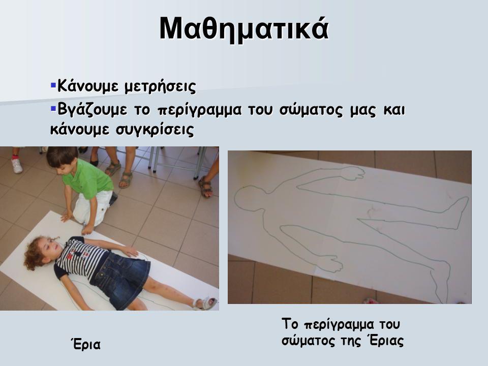 Μαθηματικά  Κάνουμε μετρήσεις  Βγάζουμε το περίγραμμα του σώματος μας και κάνουμε συγκρίσεις Έρια Το περίγραμμα του σώματος της Έριας