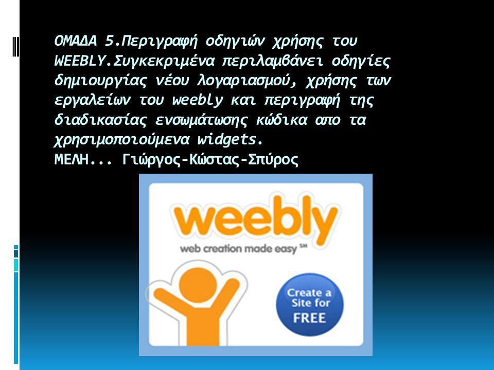 ΟΜΑΔΑ 5.Περιγραφή οδηγιών χρήσης του WEEBLY.Συγκεκριμένα περιλαμβάνει οδηγίες δημιουργίας νέου λογαριασμού, χρήσης των εργαλείων του weebly και περιγραφή της διαδικασίας ενσωμάτωσης κώδικα απο τα χρησιμοποιούμενα widgets.