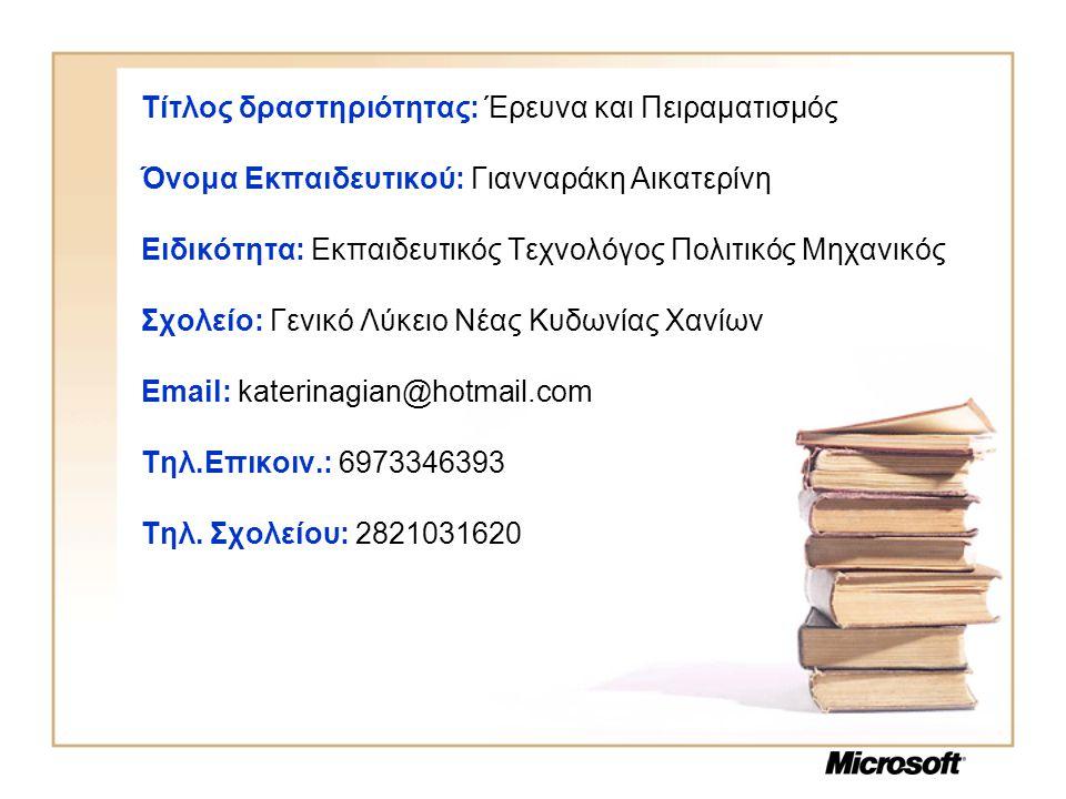 Τίτλος δραστηριότητας: Έρευνα και Πειραματισμός Όνομα Εκπαιδευτικού: Γιανναράκη Αικατερίνη Ειδικότητα: Εκπαιδευτικός Τεχνολόγος Πολιτικός Μηχανικός Σχολείο: Γενικό Λύκειο Νέας Κυδωνίας Χανίων Email: katerinagian@hotmail.com Τηλ.Επικοιν.: 6973346393 Τηλ.