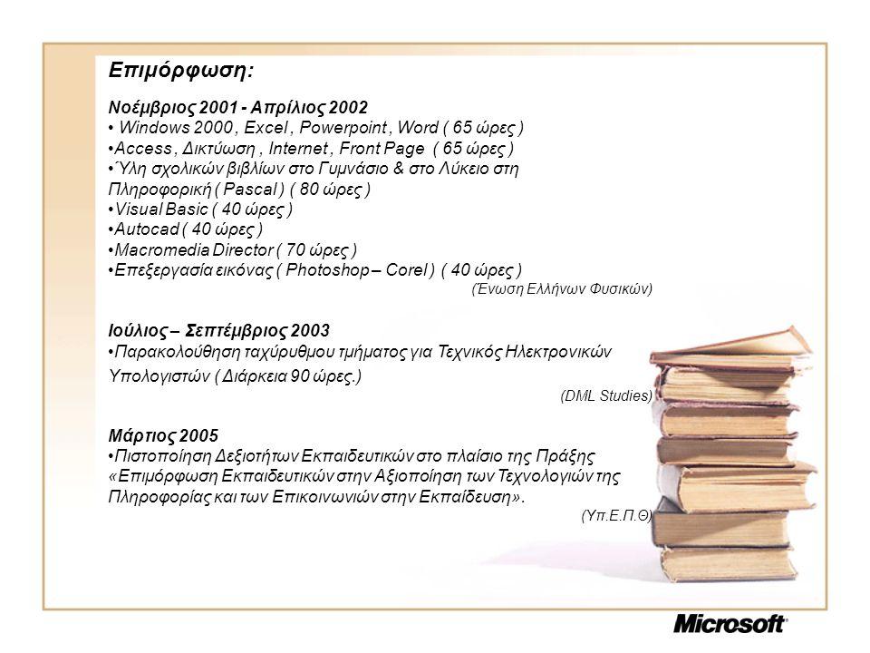 Επιμόρφωση: Νοέμβριος 2001 - Απρίλιος 2002 • Windows 2000, Excel, Powerpoint, Word ( 65 ώρες ) •Access, Δικτύωση, Internet, Front Page ( 65 ώρες ) •Ύλη σχολικών βιβλίων στο Γυμνάσιο & στο Λύκειο στη Πληροφορική ( Pascal ) ( 80 ώρες ) •Visual Basic ( 40 ώρες ) •Autocad ( 40 ώρες ) •Macromedia Director ( 70 ώρες ) •Επεξεργασία εικόνας ( Photoshop – Corel ) ( 40 ώρες ) (Ένωση Ελλήνων Φυσικών) Ιούλιος – Σεπτέμβριος 2003 •Παρακολούθηση ταχύρυθμου τμήματος για Τεχνικός Ηλεκτρονικών Υπολογιστών ( Διάρκεια 90 ώρες.) (DML Studies) Μάρτιος 2005 •Πιστοποίηση Δεξιοτήτων Εκπαιδευτικών στο πλαίσιο της Πράξης «Επιμόρφωση Εκπαιδευτικών στην Αξιοποίηση των Τεχνολογιών της Πληροφορίας και των Επικοινωνιών στην Εκπαίδευση».