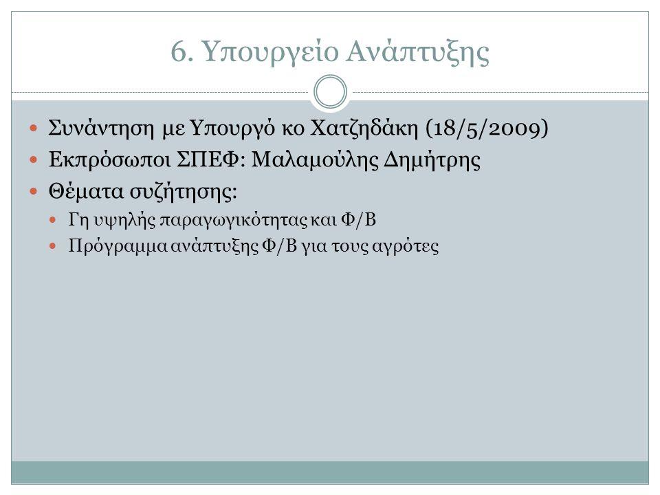 6. Υπουργείο Ανάπτυξης  Συνάντηση με Υπουργό κο Χατζηδάκη (18/5/2009)  Εκπρόσωποι ΣΠΕΦ: Μαλαμούλης Δημήτρης  Θέματα συζήτησης:  Γη υψηλής παραγωγι