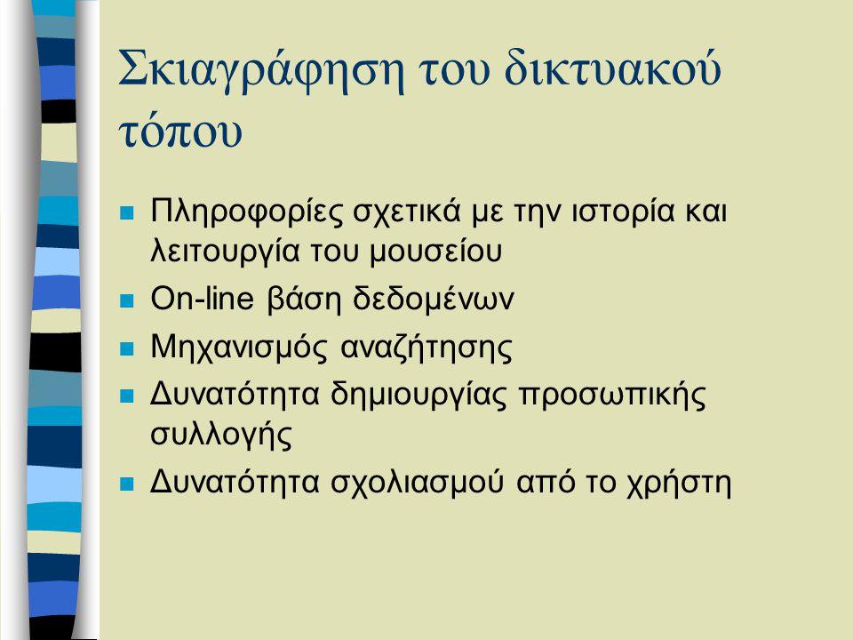 Σκιαγράφηση του δικτυακού τόπου n Πληροφορίες σχετικά με την ιστορία και λειτουργία του μουσείου n On-line βάση δεδομένων n Μηχανισμός αναζήτησης n Δυνατότητα δημιουργίας προσωπικής συλλογής n Δυνατότητα σχολιασμού από το χρήστη