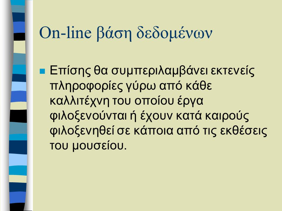 On-line βάση δεδομένων n Επίσης θα συμπεριλαμβάνει εκτενείς πληροφορίες γύρω από κάθε καλλιτέχνη του οποίου έργα φιλοξενούνται ή έχουν κατά καιρούς φιλοξενηθεί σε κάποια από τις εκθέσεις του μουσείου.