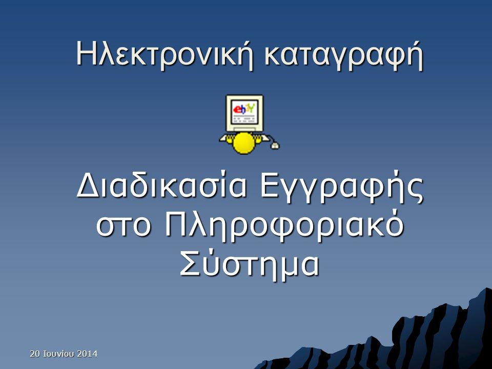20 Ιουνίου 201420 Ιουνίου 201420 Ιουνίου 2014 Ηλεκτρονική καταγραφή Διαδικασία Εγγραφής στο Πληροφοριακό Σύστημα