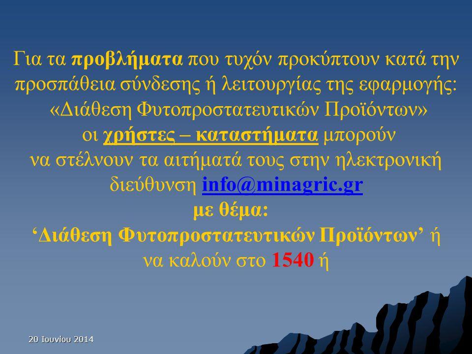 20 Ιουνίου 201420 Ιουνίου 201420 Ιουνίου 2014 Για τα προβλήματα που τυχόν προκύπτουν κατά την προσπάθεια σύνδεσης ή λειτουργίας της εφαρμογής: «Διάθεση Φυτοπροστατευτικών Προϊόντων» οι χρήστες – καταστήματα μπορούν να στέλνουν τα αιτήματά τους στην ηλεκτρονική διεύθυνση info@minagric.grinfo@minagric.gr με θέμα: 'Διάθεση Φυτοπροστατευτικών Προϊόντων' ή να καλούν στο 1540 ή
