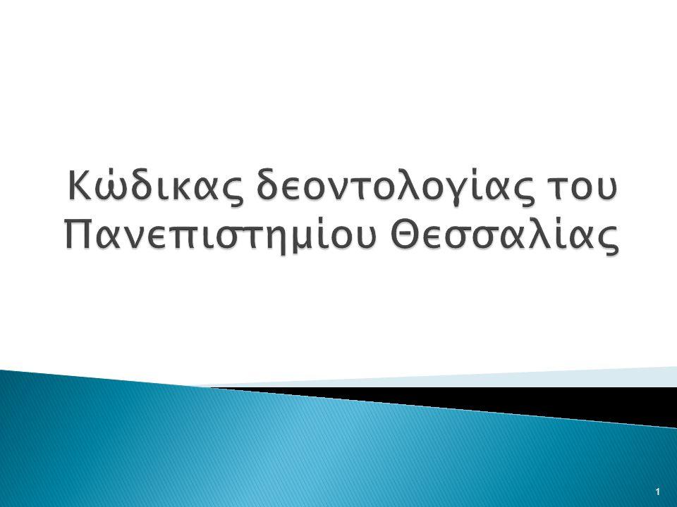 Το Πανεπιστήμιο Θεσσαλίας συνέταξε αυτόν τον Κώδικα Δεοντολογίας, έτσι ώστε όλα τα μέλη της ακαδημαϊκής κοινότητας, διδάσκοντες, ερευνητές, φοιτητές και διοικητικό προσωπικό, να συμπορευθούν στην εφαρμογή των βασικών αρχών ηθικής και δεοντολογίας, οι οποίες πρωτίστως αφορούν τις μεταξύ τους σχέσεις, την έρευνα, τα πνευματικά δικαιώματα και τη δι- δασκαλία.