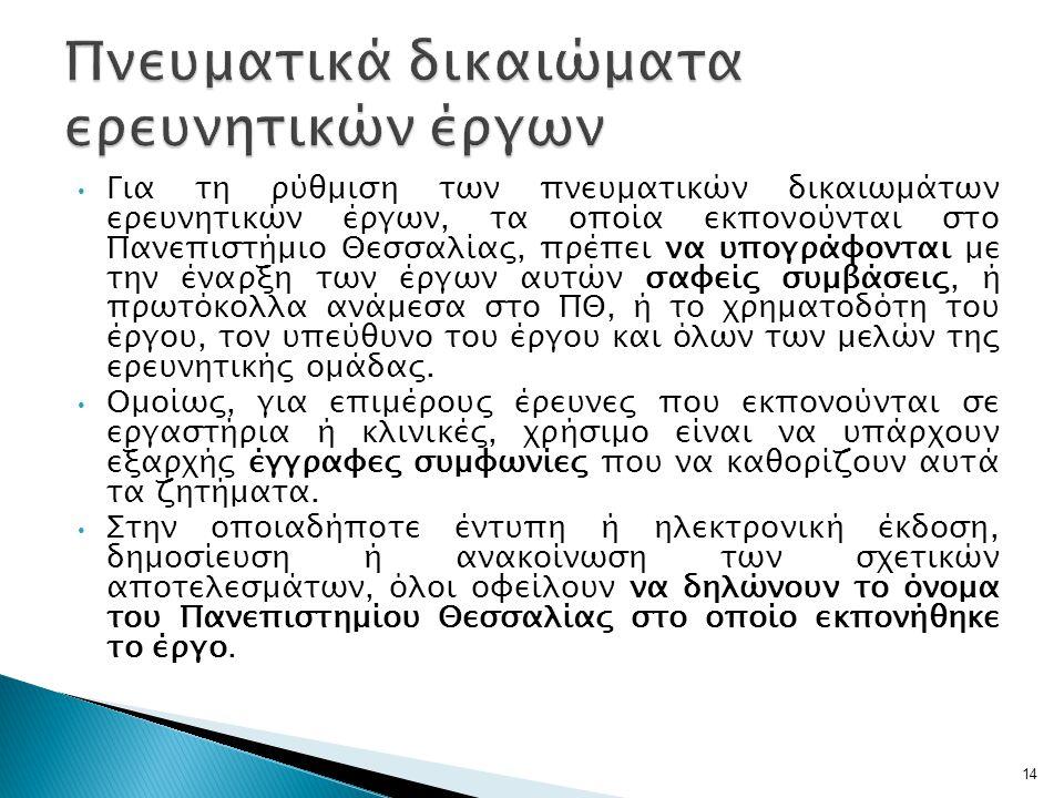 • Για τη ρύθμιση των πνευματικών δικαιωμάτων ερευνητικών έργων, τα οποία εκπονούνται στο Πανεπιστήμιο Θεσσαλίας, πρέπει να υπογράφονται με την έναρξη των έργων αυτών σαφείς συμβάσεις, ή πρωτόκολλα ανάμεσα στο ΠΘ, ή το χρηματοδότη του έργου, τον υπεύθυνο του έργου και όλων των μελών της ερευνητικής ομάδας.