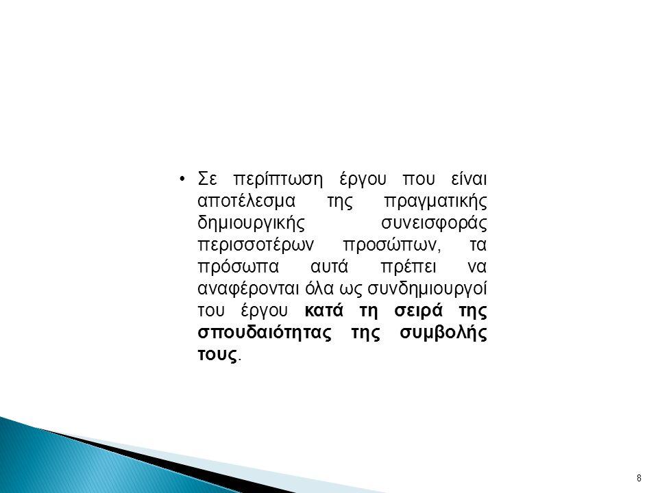 8 •Σε περίπτωση έργου που είναι αποτέλεσμα της πραγματικής δημιουργικής συνεισφοράς περισσοτέρων προσώπων, τα πρόσωπα αυτά πρέπει να αναφέρονται όλα ως συνδημιουργοί του έργου κατά τη σειρά της σπουδαιότητας της συμβολής τους.