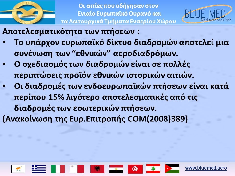 www.bluemed.aero Ο1Ο1Ο2Ο2 Ο5Ο5 Ο3Ο3Ο4Ο4 •Eπιχειρησιακές Απαιτήσεις • Διαλειτ/κότητας •Νομικά – θεσμικά θέματα •Κοινωνικά θέματα •Ασφάλεια και Περιβάλλον 200720082009201020112012201320142015 Φάση Ορισμού Μελέτη Σκοπιμότητας Παράδοση της Μελέτης Σκοπιμότητας Λειτουργία Πλαίσιο Απόφασης Απόφαση Εκκίνησης Υλοποίησης Έναρξη Λειτουργιών ΛΤΕΧ BLUE MED Πλήρης ΛΤΕΧ BLUE MED Λειτουργία • Βελτιστοποίηση επιχ.