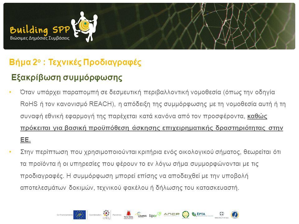 Βήμα 2 ο : Τεχνικές Προδιαγραφές •Όταν υπάρχει παραπομπή σε δεσμευτική περιβαλλοντική νομοθεσία (όπως την οδηγία RoHS ή τον κανονισμό REACH), η απόδειξη της συμμόρφωσης με τη νομοθεσία αυτή ή τη συναφή εθνική εφαρμογή της παρέχεται κατά κανόνα από τον προσφέροντα, καθώς πρόκειται για βασική προϋπόθεση άσκησης επιχειρηματικής δραστηριότητας στην ΕΕ.