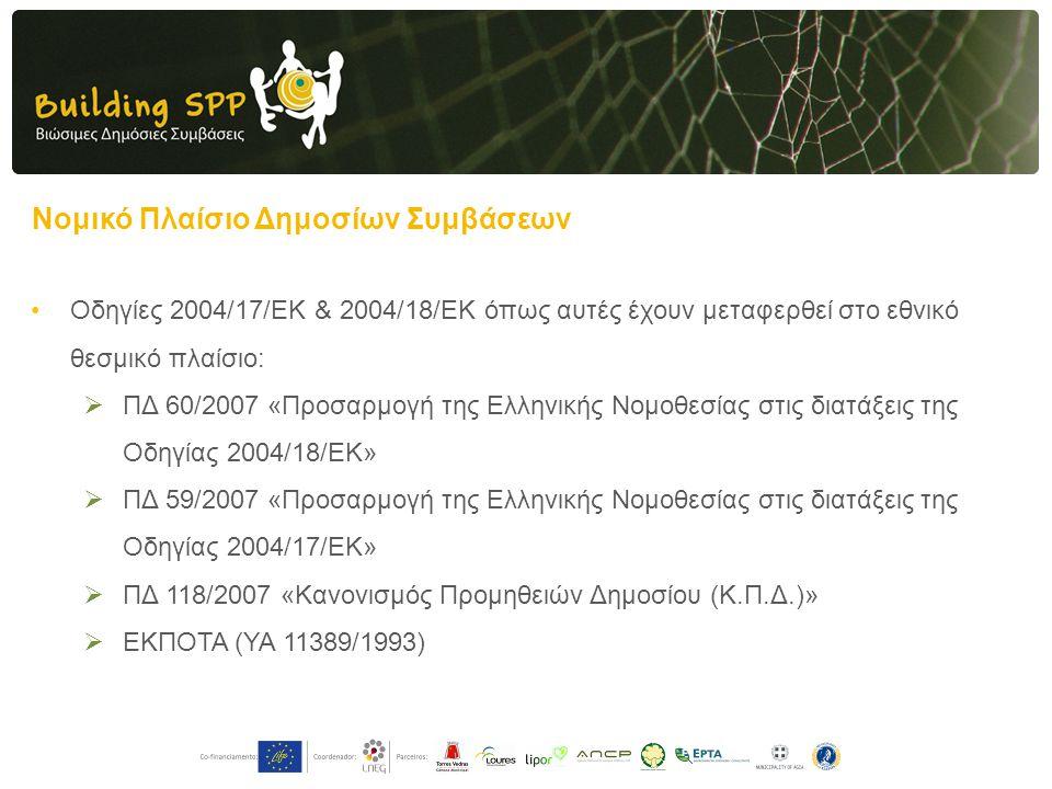 Νομικό Πλαίσιο Δημοσίων Συμβάσεων •Οδηγίες 2004/17/ΕΚ & 2004/18/ΕΚ όπως αυτές έχουν μεταφερθεί στο εθνικό θεσμικό πλαίσιο:  ΠΔ 60/2007 «Προσαρμογή της Ελληνικής Νομοθεσίας στις διατάξεις της Οδηγίας 2004/18/ΕΚ»  ΠΔ 59/2007 «Προσαρμογή της Ελληνικής Νομοθεσίας στις διατάξεις της Οδηγίας 2004/17/ΕΚ»  ΠΔ 118/2007 «Κανονισμός Προμηθειών Δημοσίου (Κ.Π.Δ.)»  ΕΚΠΟΤΑ (ΥΑ 11389/1993)