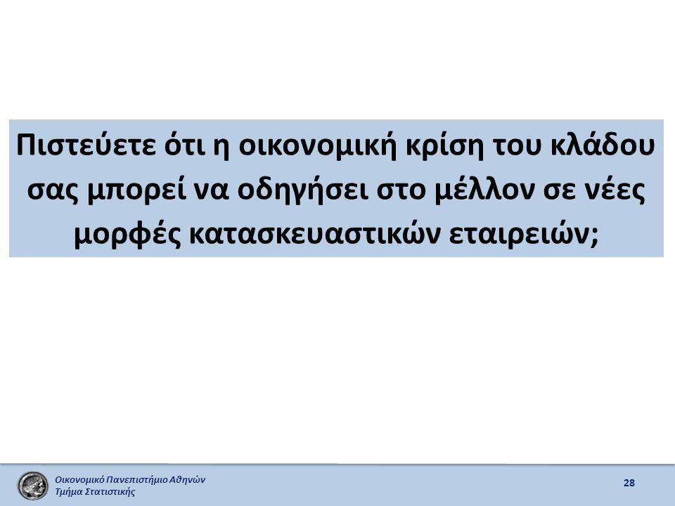 Οικονομικό Πανεπιστήμιο Αθηνών Τμήμα Στατιστικής Πιστεύετε ότι η οικονομική κρίση του κλάδου σας μπορεί να οδηγήσει στο μέλλον σε νέες μορφές κατασκευαστικών εταιρειών; 28