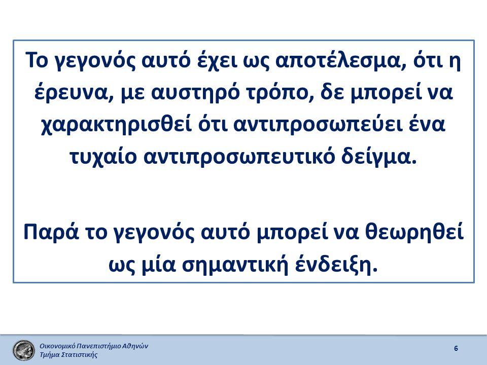 Οικονομικό Πανεπιστήμιο Αθηνών Τμήμα Στατιστικής 7 Αν και η πληρότητα της αντιπροσωπευτικότητας του δείγματος ενδέχεται να μας προβληματίσει, εν τούτοις δε μας απαγορεύει να προβούμε σε γενικές υποθέσεις σχετικά με τον πληθυσμό.