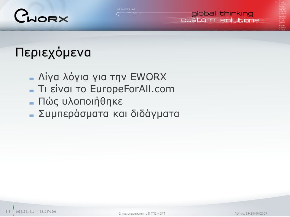 Επιχειρηματικότητα & ΤΠΕ - ΕΚΤ Aθήνα, 19-20/06/2007 Περιεχόμενα Λίγα λόγια για την EWORX Τι είναι το EuropeForAll.com Πώς υλοποιήθηκε Συμπεράσματα και διδάγματα
