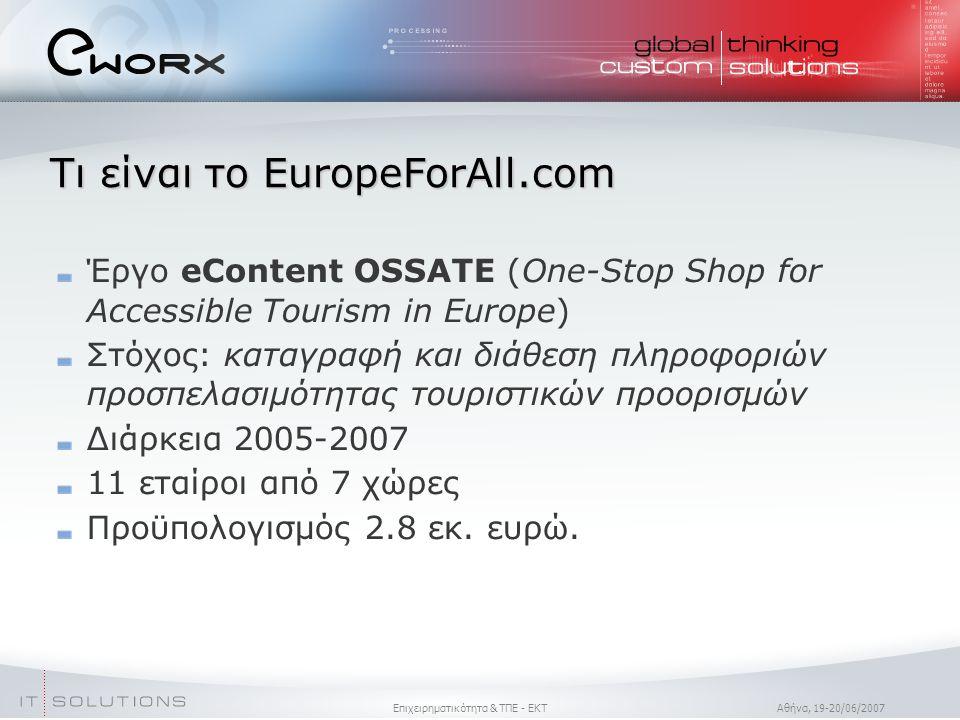 Επιχειρηματικότητα & ΤΠΕ - ΕΚΤ Aθήνα, 19-20/06/2007 Τι είναι το EuropeForAll.com Έργο eContent OSSATE (One-Stop Shop for Accessible Tourism in Europe)  Στόχος: καταγραφή και διάθεση πληροφοριών προσπελασιμότητας τουριστικών προορισμών Διάρκεια 2005-2007 11 εταίροι από 7 χώρες Προϋπολογισμός 2.8 εκ.
