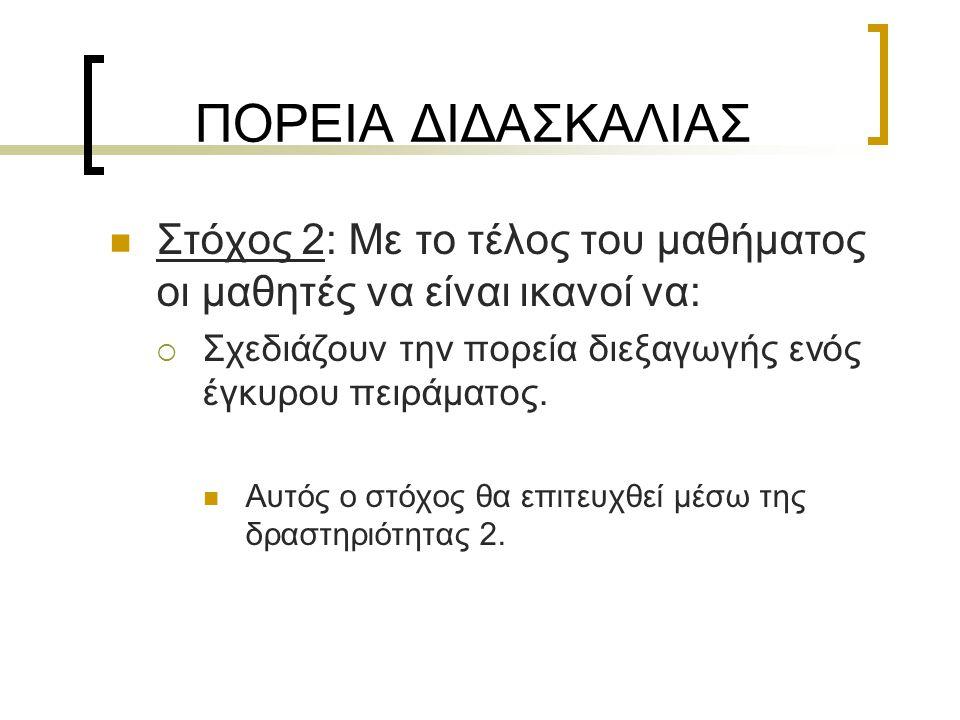 ΠΟΡΕΙΑ ΔΙΔΑΣΚΑΛΙΑΣ  Στόχος 2: Με το τέλος του μαθήματος οι μαθητές να είναι ικανοί να:  Σχεδιάζουν την πορεία διεξαγωγής ενός έγκυρου πειράματος. 