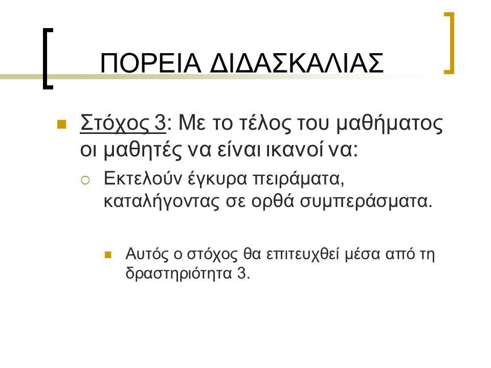 ΠΟΡΕΙΑ ΔΙΔΑΣΚΑΛΙΑΣ  Στόχος 3: Με το τέλος του μαθήματος οι μαθητές να είναι ικανοί να:  Εκτελούν έγκυρα πειράματα, καταλήγοντας σε ορθά συμπεράσματα