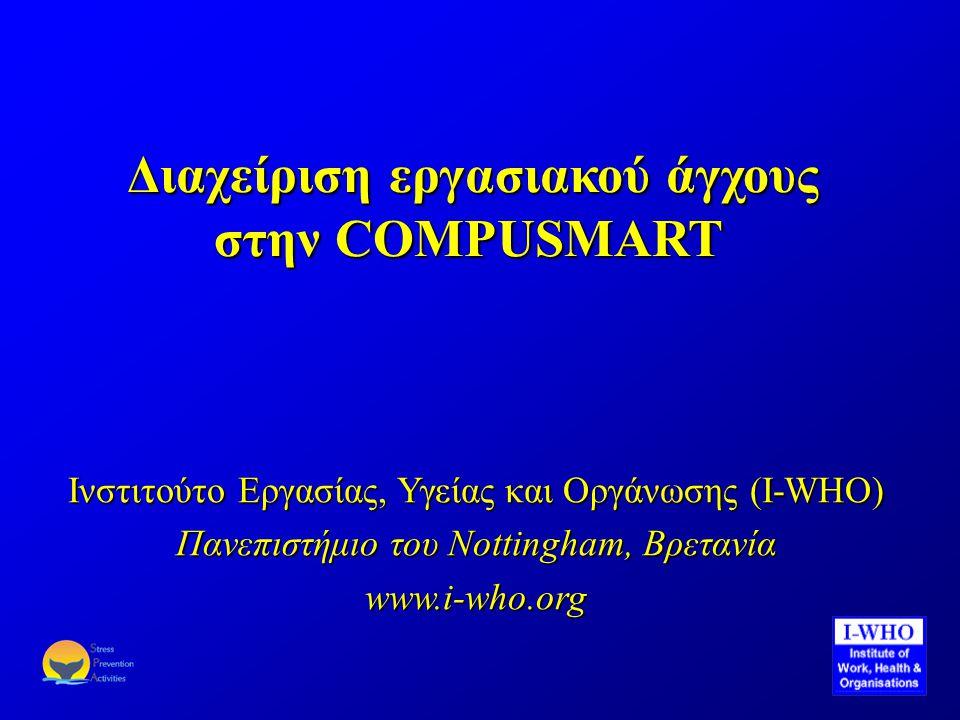 Διαχείριση εργασιακού άγχους στην COMPUSMART Διαχείριση εργασιακού άγχους στην COMPUSMART Ινστιτούτο Εργασίας, Υγείας και Οργάνωσης (I-WHO) Πανεπιστήμιο του Nottingham, Βρετανία www.i-who.org