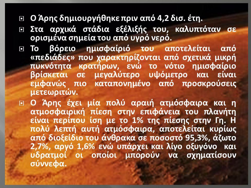  Ο Άρης δημιουργήθηκε πριν από 4,2 δισ. έτη.  Στα αρχικά στάδια εξέλιξής του, καλυπτόταν σε ορισμένα σημεία του από υγρό νερό.  Το βόρειο ημισφαίρι