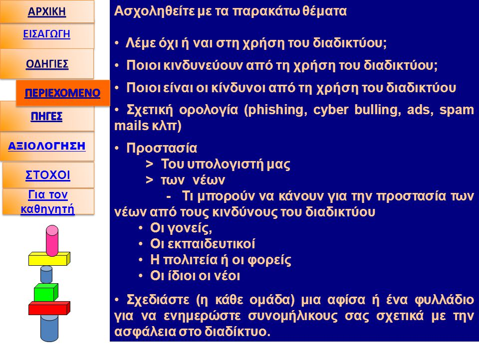 ΑΞΙΟΛΟΓΗΣΗ ΕΙΣΑΓΩΓΗ Ασχοληθείτε με τα παρακάτω θέματα • Λέμε όχι ή ναι στη χρήση του διαδικτύου; • Ποιοι κινδυνεύουν από τη χρήση του διαδικτύου; • Ποιοι είναι οι κίνδυνοι από τη χρήση του διαδικτύου • Σχετική ορολογία (phishing, cyber bulling, ads, spam mails κλπ) • Προστασία > Του υπολογιστή μας > των νέων - Τι μπορούν να κάνουν για την προστασία των νέων από τους κινδύνους του διαδικτύου • Oι γονείς, • Oι εκπαιδευτικοί • Η πολιτεία ή οι φορείς • Οι ίδιοι οι νέοι • Σχεδιάστε (η κάθε ομάδα) μια αφίσα ή ένα φυλλάδιο για να ενημερώστε συνομήλικους σας σχετικά με την ασφάλεια στο διαδίκτυο.
