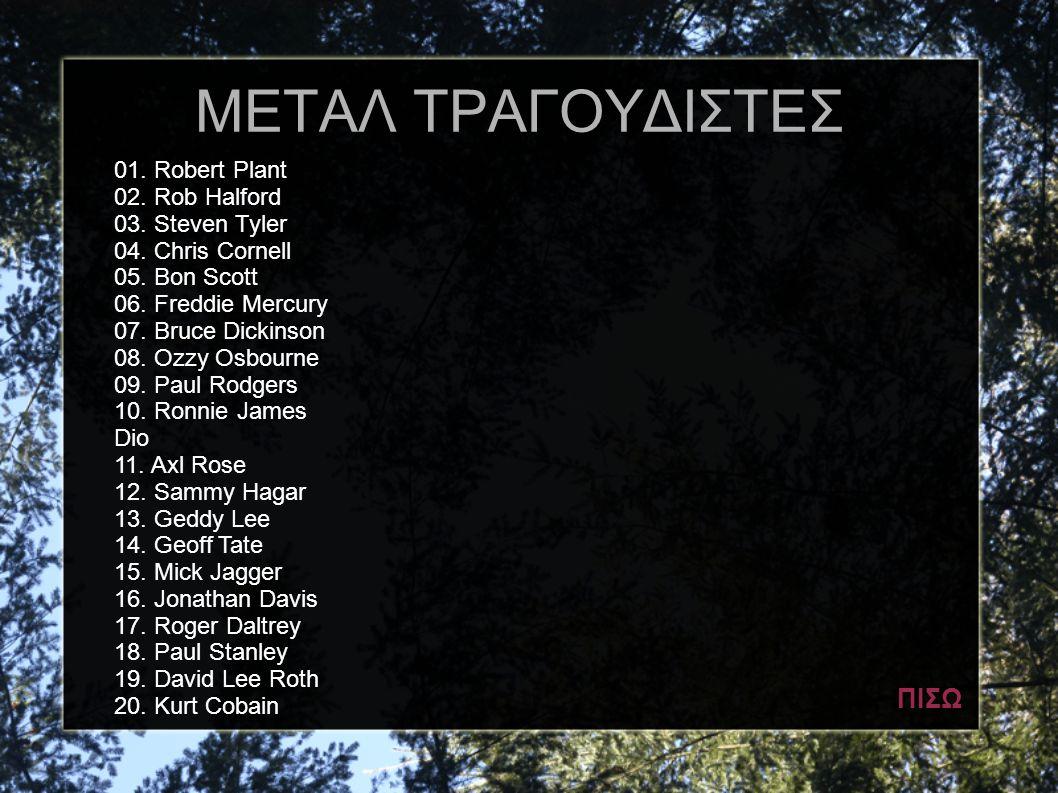 ΜΕΤΑΛ ΤΡΑΓΟΥΔΙΣΤΕΣ 01. Robert Plant 02. Rob Halford 03. Steven Tyler 04. Chris Cornell 05. Bon Scott 06. Freddie Mercury 07. Bruce Dickinson 08. Ozzy