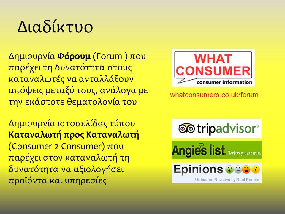 Διαδίκτυο Δημιουργία Φόρουμ (Forum ) που παρέχει τη δυνατότητα στους καταναλωτές να ανταλλάξουν απόψεις μεταξύ τους, ανάλογα με την εκάστοτε θεματολογία του Δημιουργία ιστοσελίδας τύπου Καταναλωτή προς Καταναλωτή (Consumer 2 Consumer) που παρέχει στον καταναλωτή τη δυνατότητα να αξιολογήσει προϊόντα και υπηρεσίες whatconsumers.co.uk/forum