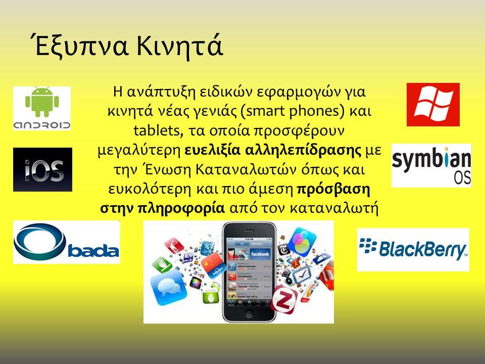 Έξυπνα Κινητά Η ανάπτυξη ειδικών εφαρμογών για κινητά νέας γενιάς (smart phones) και tablets, τα οποία προσφέρουν μεγαλύτερη ευελιξία αλληλεπίδρασης με την Ένωση Καταναλωτών όπως και ευκολότερη και πιο άμεση πρόσβαση στην πληροφορία από τον καταναλωτή