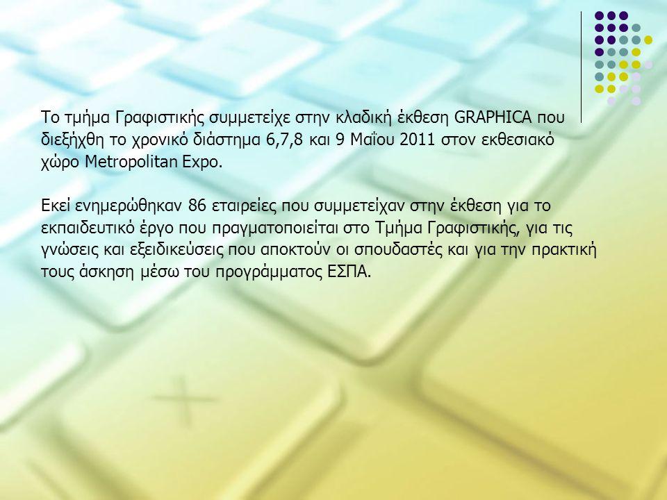 Το τμήμα Γραφιστικής συμμετείχε στην κλαδική έκθεση GRAPHICA που διεξήχθη το χρονικό διάστημα 6,7,8 και 9 Μαΐου 2011 στον εκθεσιακό χώρο Metropolitan