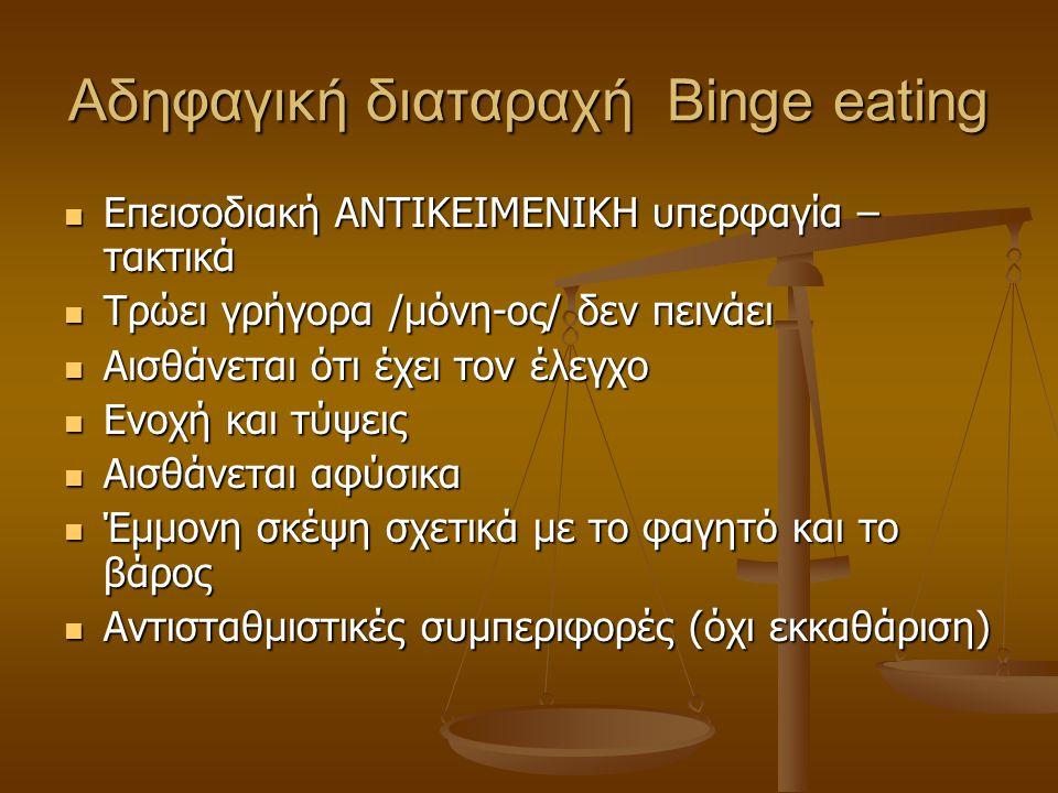 Αδηφαγική διαταραχή Binge eating  Επεισοδιακή ΑΝΤΙΚΕΙΜΕΝΙΚΗ υπερφαγία – τακτικά  Τρώει γρήγορα /μόνη-ος/ δεν πεινάει  Αισθάνεται ότι έχει τον έλεγχ