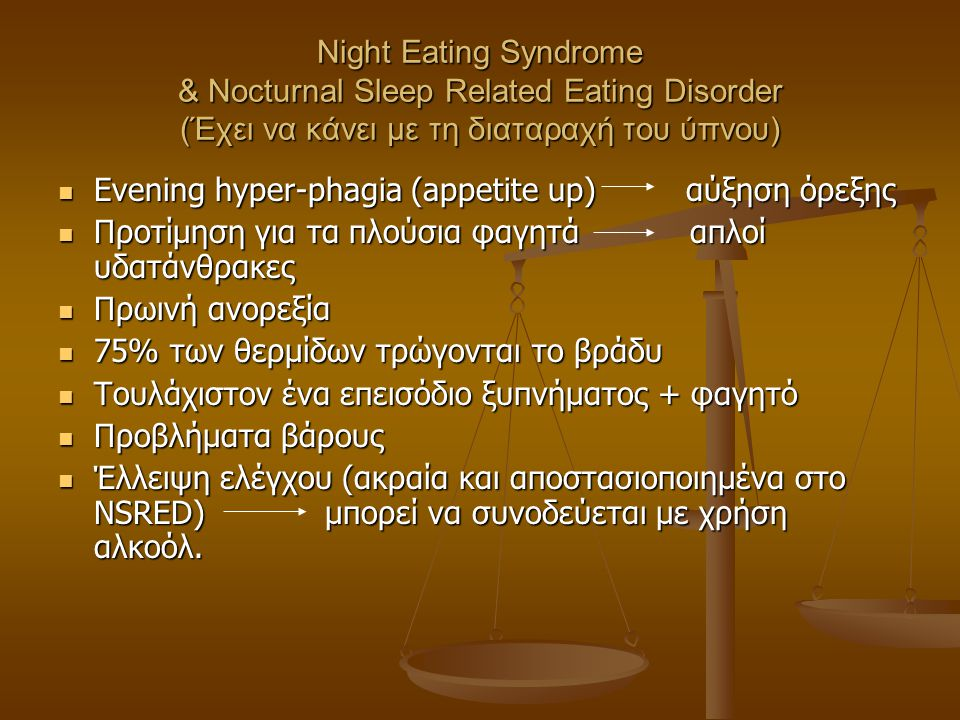 Night Eating Syndrome & Nocturnal Sleep Related Eating Disorder (Έχει να κάνει με τη διαταραχή του ύπνου)  Evening hyper-phagia (appetite up) αύξηση