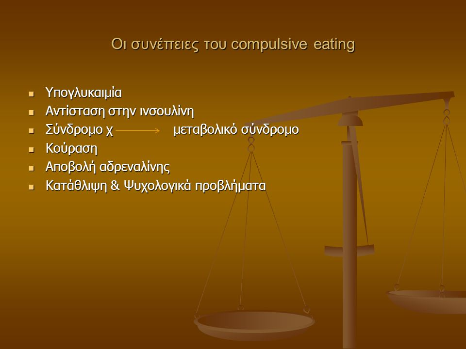 Οι συνέπειες του compulsive eating  Υπογλυκαιμία  Αντίσταση στην ινσουλίνη  Σύνδρομο χ μεταβολικό σύνδρομο  Κούραση  Αποβολή αδρεναλίνης  Κατάθλ