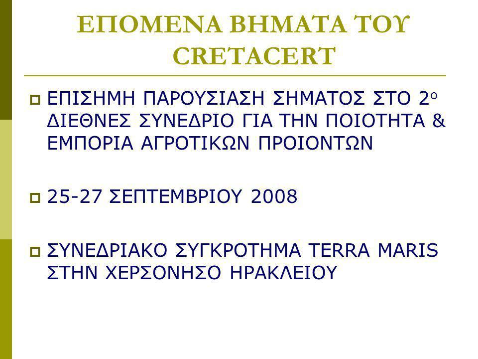 ΕΠΟΜΕΝΑ ΒΗΜΑΤΑ ΤΟΥ CRETACERT  ΕΠΙΣΗΜΗ ΠΑΡΟΥΣΙΑΣΗ ΣΗΜΑΤΟΣ ΣΤΟ 2 ο ΔΙΕΘΝΕΣ ΣΥΝΕΔΡΙΟ ΓΙΑ ΤΗΝ ΠΟΙΟΤΗΤΑ & ΕΜΠΟΡΙΑ ΑΓΡΟΤΙΚΩΝ ΠΡΟΙΟΝΤΩΝ  25-27 ΣΕΠΤΕΜΒΡΙΟΥ 2008  ΣΥΝΕΔΡΙΑΚΟ ΣΥΓΚΡΟΤΗΜΑ TERRA MARIS ΣΤΗΝ ΧΕΡΣΟΝΗΣΟ ΗΡΑΚΛΕΙΟΥ