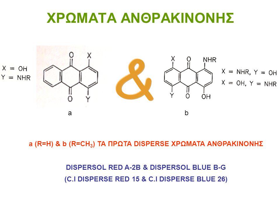 ΧΡΩΜΑΤA ΑΝΘΡΑΚΙΝΟΝΗΣ a (R=H) & b (R=CH 3 ) ΤΑ ΠΡΩΤΑ DISPERSE ΧΡΩΜΑΤΑ ΑΝΘΡΑΚΙΝΟΝΗΣ DISPERSOL RED A-2B & DISPERSOL BLUE B-G (C.I DISPERSE RED 15 & C.I D