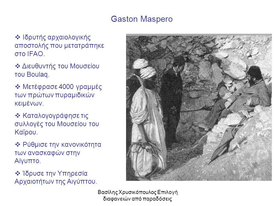 Βασίλης Χρυσικόπουλος Επιλογή διαφανειών από παραδόσεις Gaston Maspero  Ιδρυτής αρχαιολογικής αποστολής που μετατράπηκε στο IFAO.  Διευθυντής του Μο