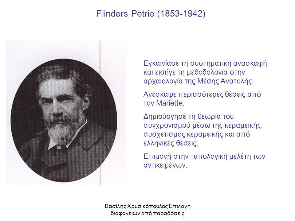 Βασίλης Χρυσικόπουλος Επιλογή διαφανειών από παραδόσεις Flinders Petrie (1853-1942) Εγκαινίασε τη συστηματική ανασκαφή και εισήγε τη μεθοδολογία στην